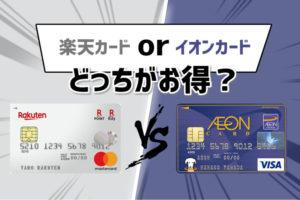 楽天カードとイオンカードどっちがお得?その違いを徹底解説